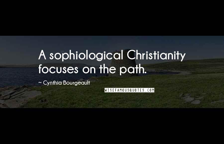 Cynthia Bourgeault quotes: A sophiological Christianity focuses on the path.