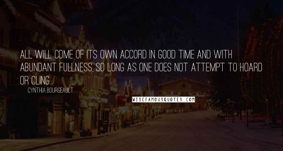 Cynthia Bourgeault quotes: All will come of its own accord in good time and with abundant fullness, so long as one does not attempt to hoard or cling.