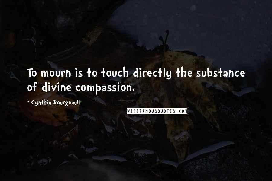 Cynthia Bourgeault quotes: To mourn is to touch directly the substance of divine compassion.