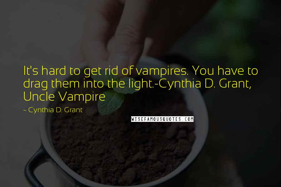 Cynthia D. Grant quotes: It's hard to get rid of vampires. You have to drag them into the light.-Cynthia D. Grant, Uncle Vampire