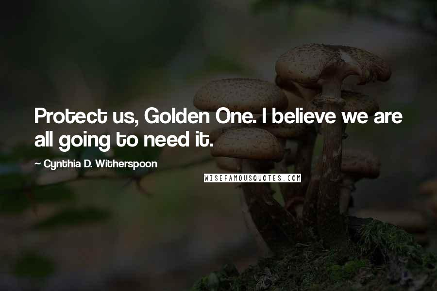 Cynthia D. Witherspoon quotes: Protect us, Golden One. I believe we are all going to need it.