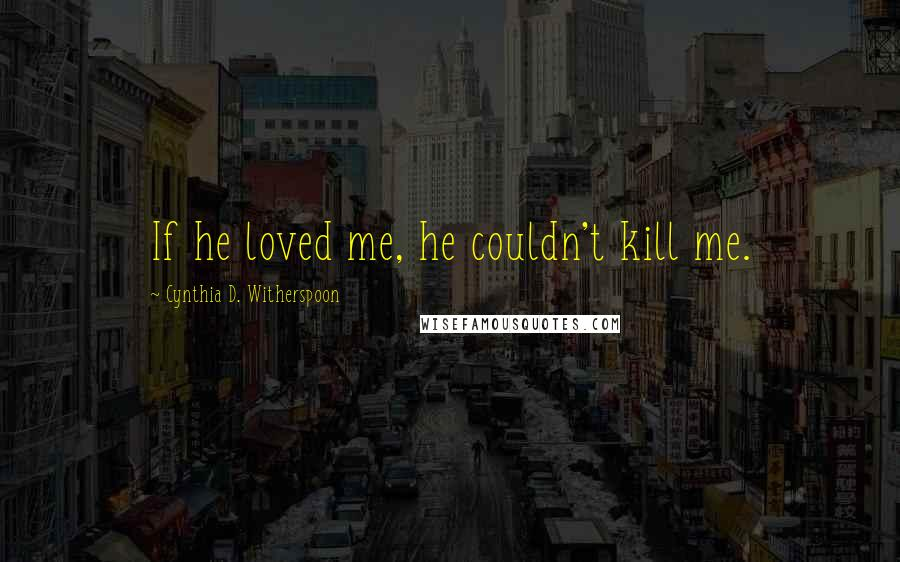 Cynthia D. Witherspoon quotes: If he loved me, he couldn't kill me.