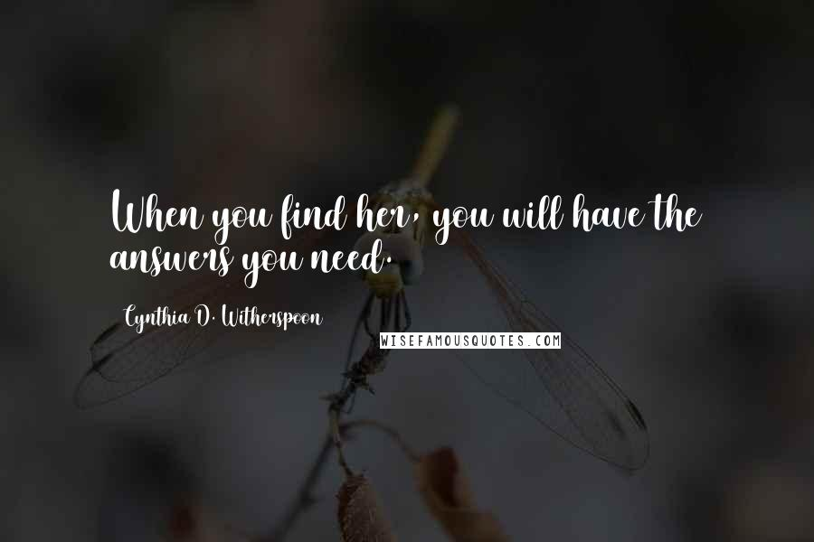 Cynthia D. Witherspoon quotes: When you find her, you will have the answers you need.