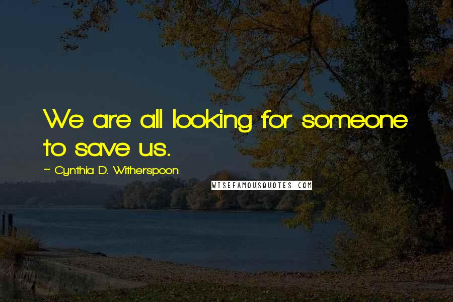 Cynthia D. Witherspoon quotes: We are all looking for someone to save us.