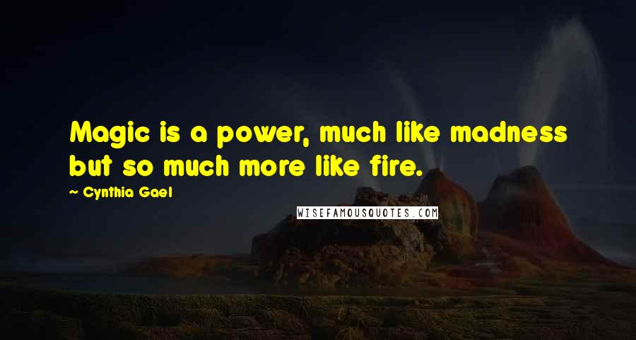 Cynthia Gael quotes: Magic is a power, much like madness but so much more like fire.