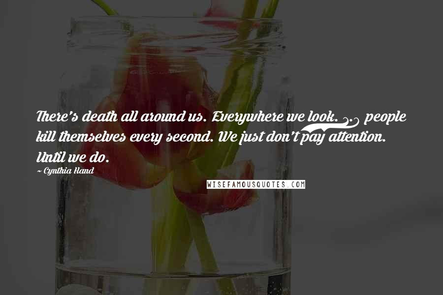 Cynthia Hand quotes: There's death all around us. Everywhere we look. 1.8 people kill themselves every second. We just don't pay attention. Until we do.