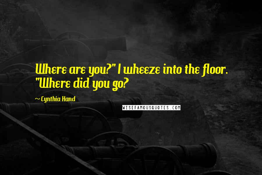 "Cynthia Hand quotes: Where are you?"" I wheeze into the floor. ""Where did you go?"
