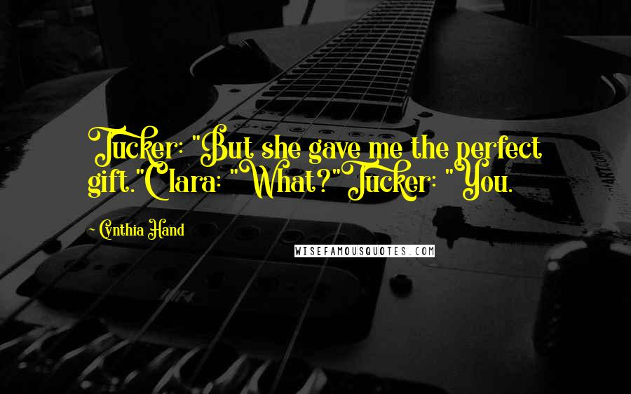 "Cynthia Hand quotes: Tucker: ""But she gave me the perfect gift.""Clara: ""What?""Tucker: ""You."