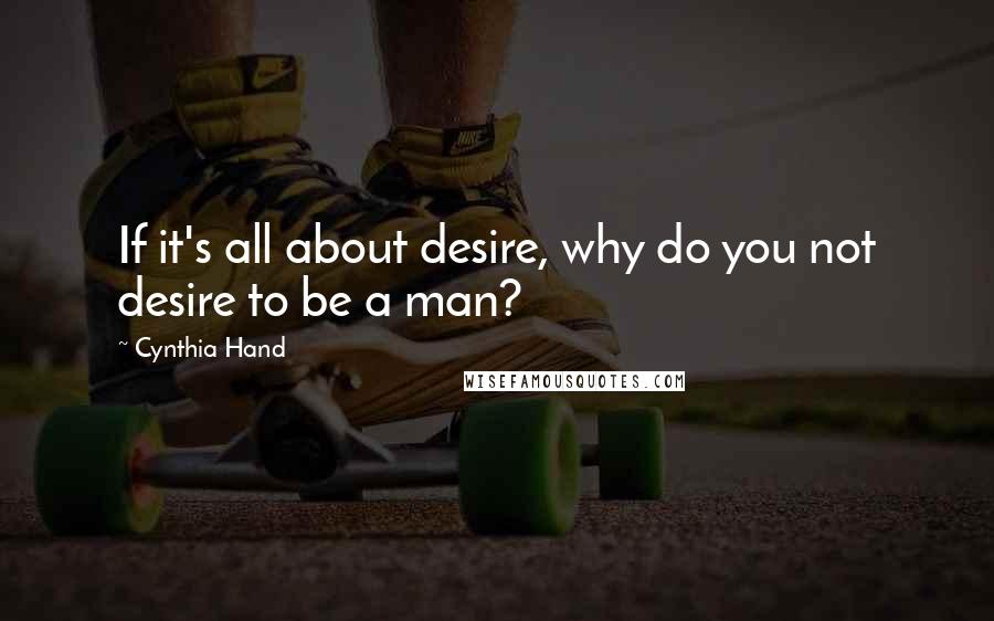 Cynthia Hand quotes: If it's all about desire, why do you not desire to be a man?