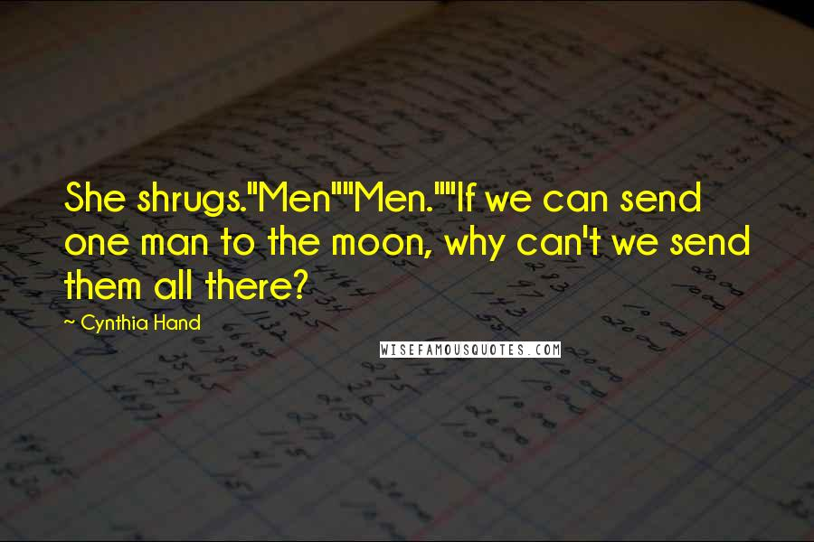 "Cynthia Hand quotes: She shrugs.""Men""""Men.""""If we can send one man to the moon, why can't we send them all there?"
