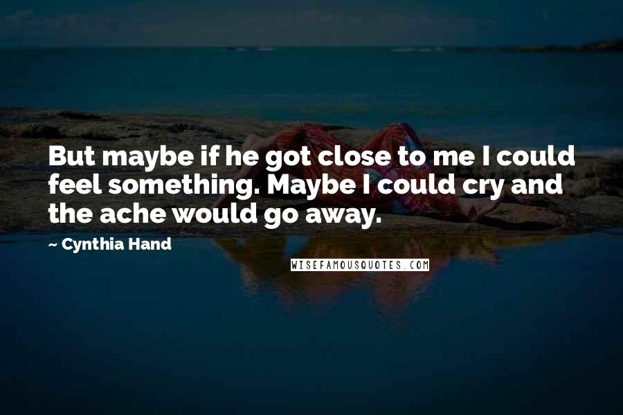 Cynthia Hand quotes: But maybe if he got close to me I could feel something. Maybe I could cry and the ache would go away.