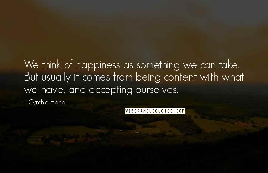 Cynthia Hand quotes: We think of happiness as something we can take. But usually it comes from being content with what we have, and accepting ourselves.
