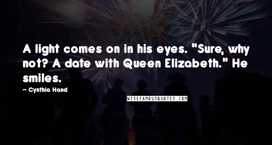 "Cynthia Hand quotes: A light comes on in his eyes. ""Sure, why not? A date with Queen Elizabeth."" He smiles."