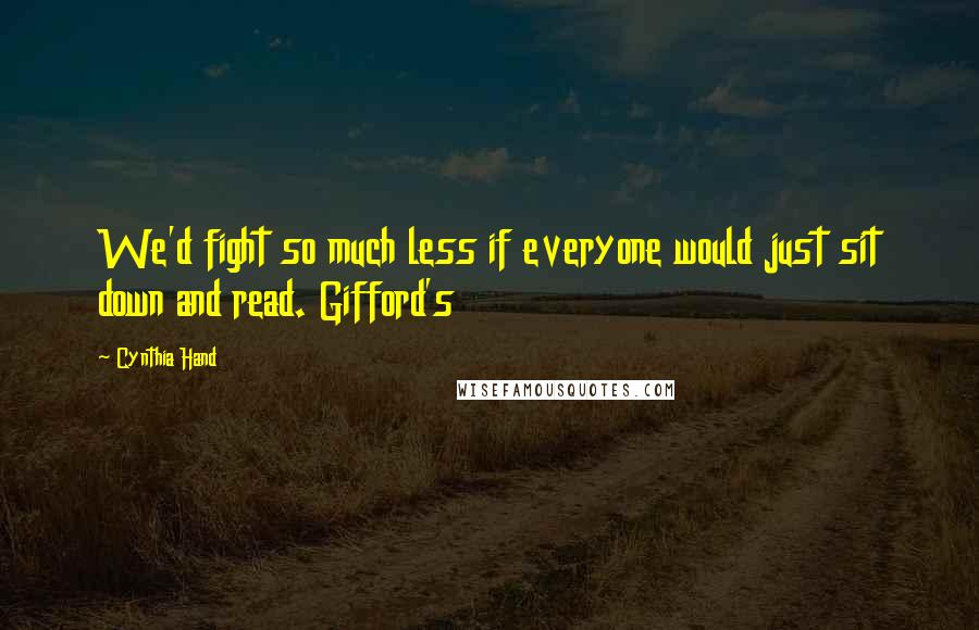 Cynthia Hand quotes: We'd fight so much less if everyone would just sit down and read. Gifford's