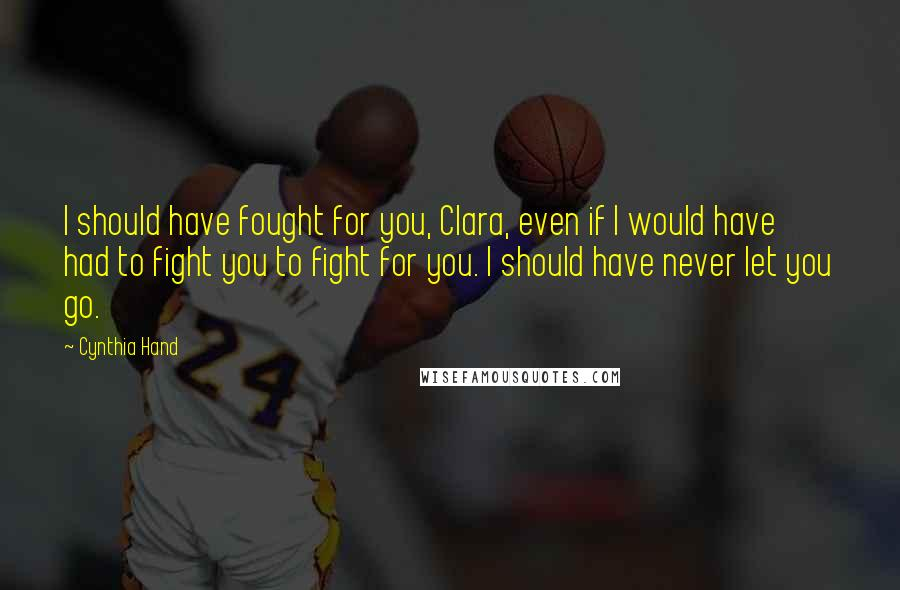 Cynthia Hand quotes: I should have fought for you, Clara, even if I would have had to fight you to fight for you. I should have never let you go.