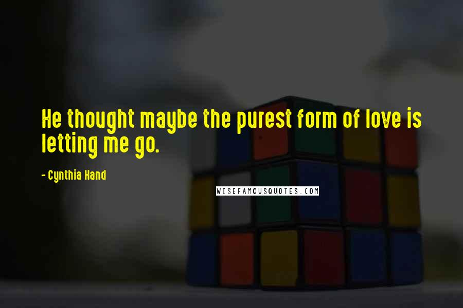 Cynthia Hand quotes: He thought maybe the purest form of love is letting me go.