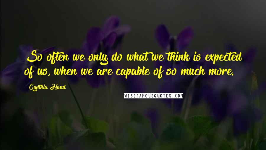 Cynthia Hand quotes: So often we only do what we think is expected of us, when we are capable of so much more.