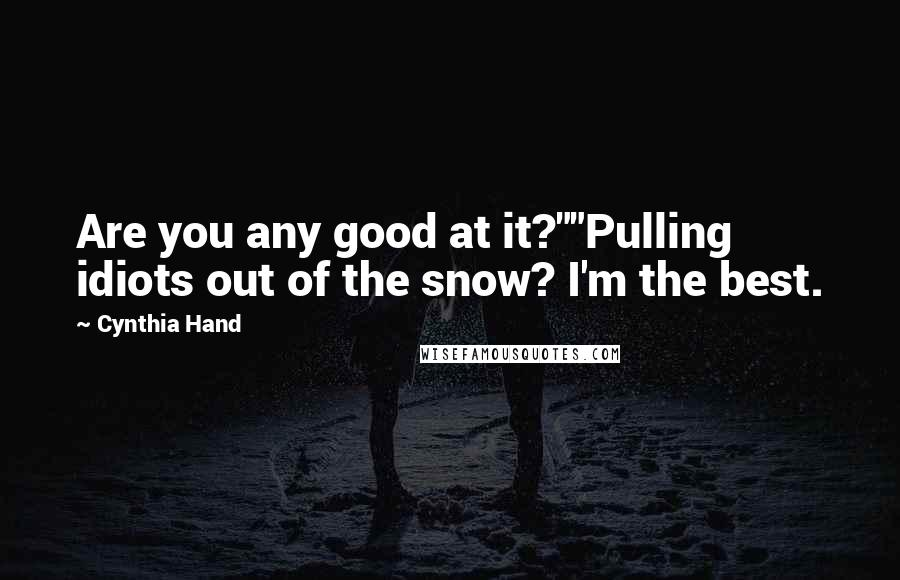"Cynthia Hand quotes: Are you any good at it?""""Pulling idiots out of the snow? I'm the best."