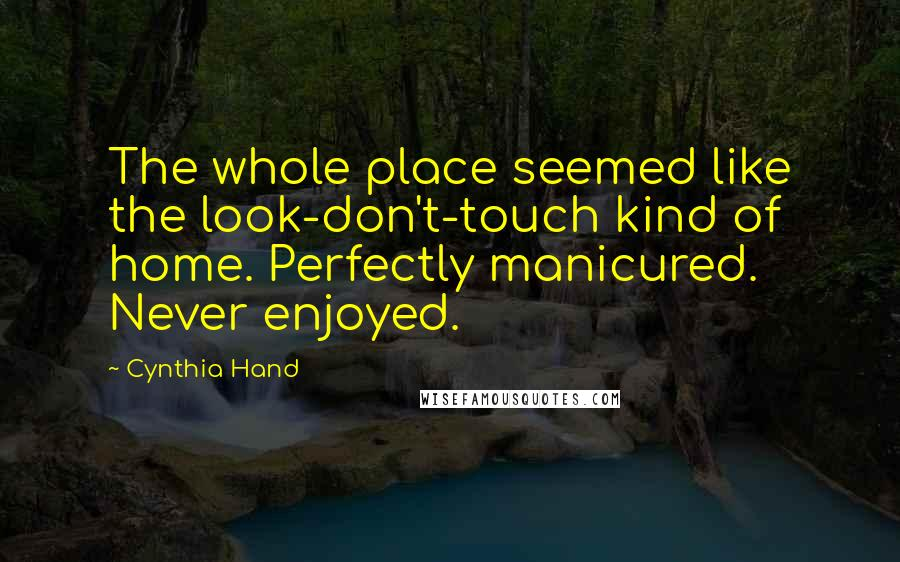 Cynthia Hand quotes: The whole place seemed like the look-don't-touch kind of home. Perfectly manicured. Never enjoyed.