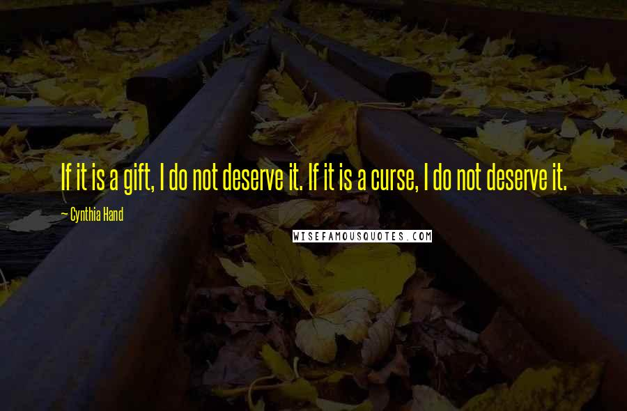 Cynthia Hand quotes: If it is a gift, I do not deserve it. If it is a curse, I do not deserve it.