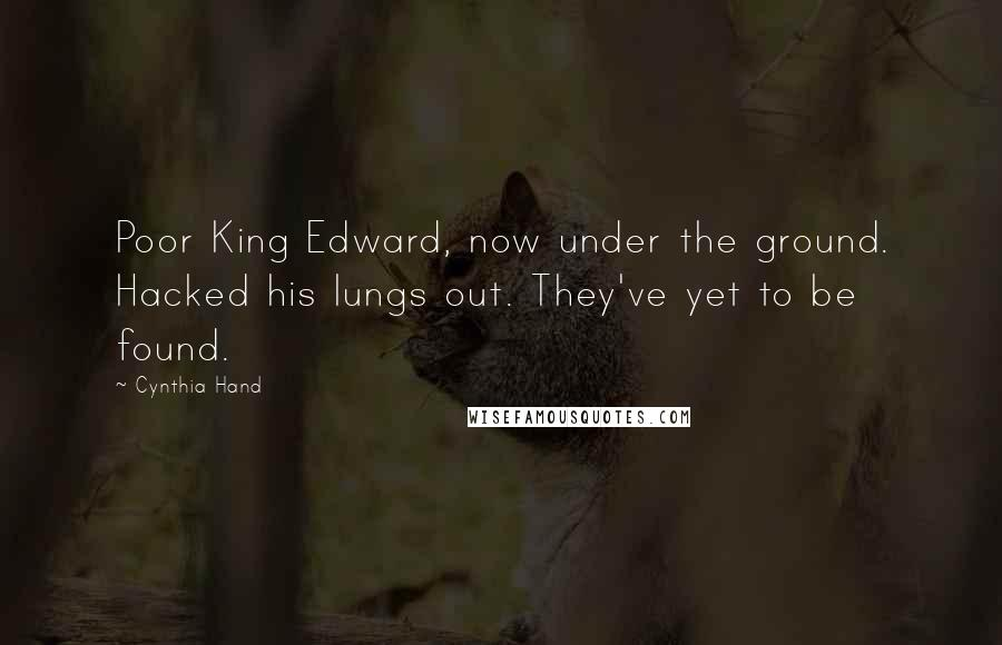 Cynthia Hand quotes: Poor King Edward, now under the ground. Hacked his lungs out. They've yet to be found.