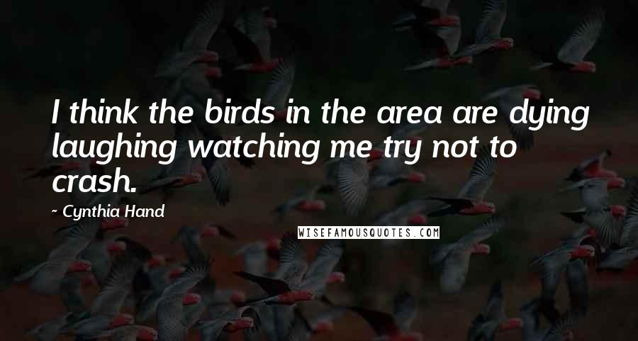 Cynthia Hand quotes: I think the birds in the area are dying laughing watching me try not to crash.