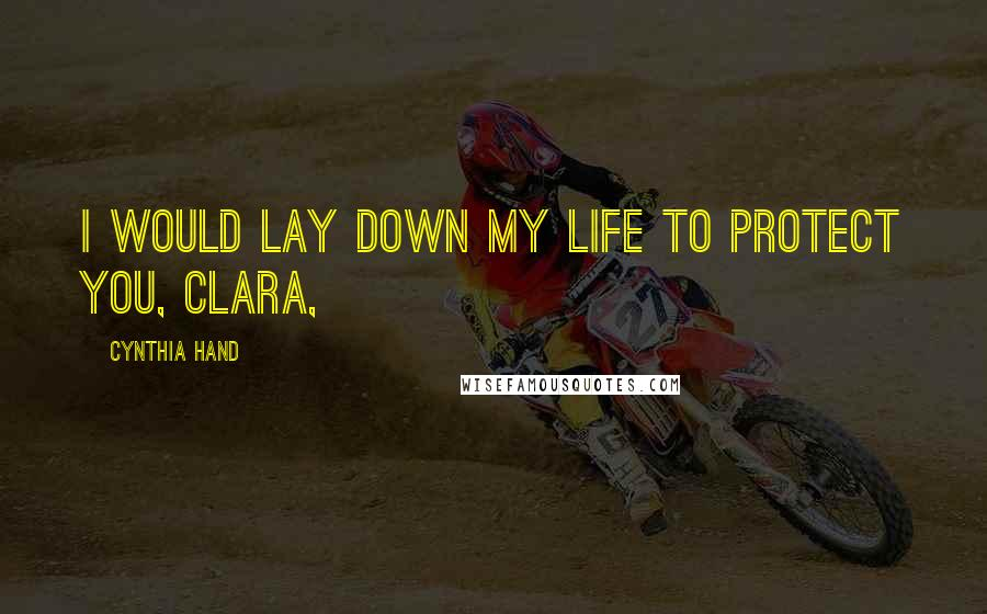 Cynthia Hand quotes: I would lay down my life to protect you, Clara,