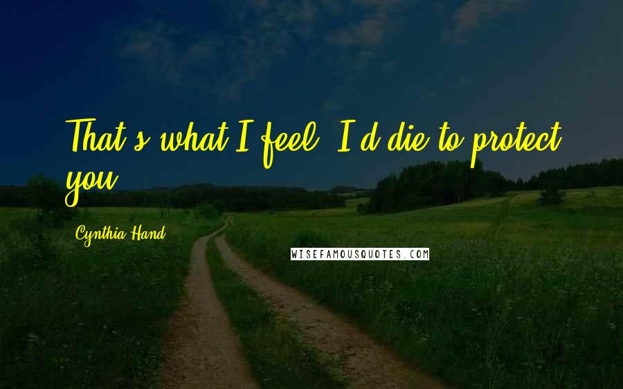 Cynthia Hand quotes: That's what I feel. I'd die to protect you.