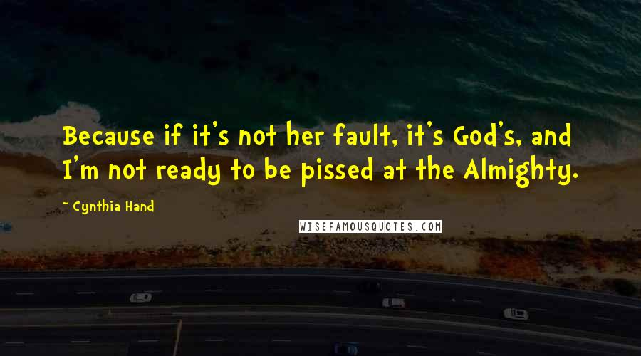 Cynthia Hand quotes: Because if it's not her fault, it's God's, and I'm not ready to be pissed at the Almighty.