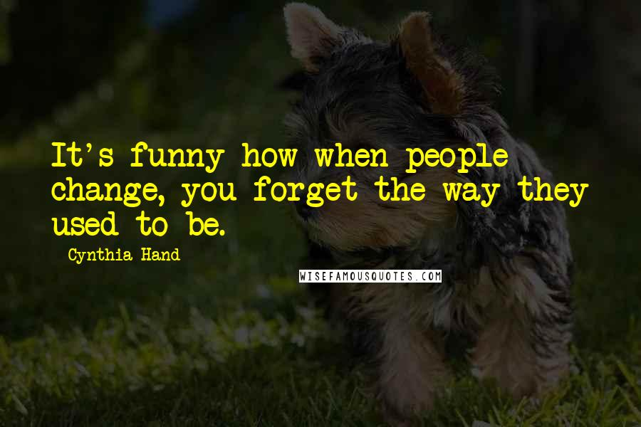 Cynthia Hand quotes: It's funny how when people change, you forget the way they used to be.