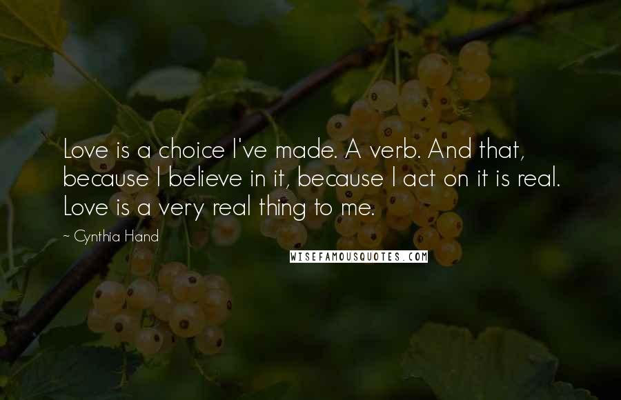 Cynthia Hand quotes: Love is a choice I've made. A verb. And that, because I believe in it, because I act on it is real. Love is a very real thing to me.