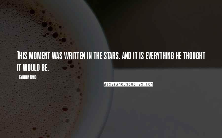 Cynthia Hand quotes: This moment was written in the stars, and it is everything he thought it would be.