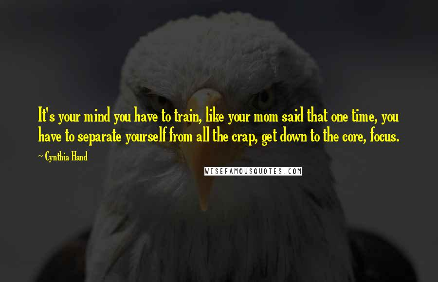 Cynthia Hand quotes: It's your mind you have to train, like your mom said that one time, you have to separate yourself from all the crap, get down to the core, focus.