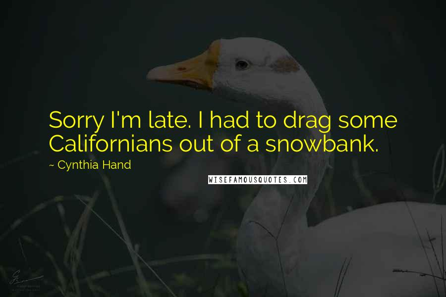 Cynthia Hand quotes: Sorry I'm late. I had to drag some Californians out of a snowbank.