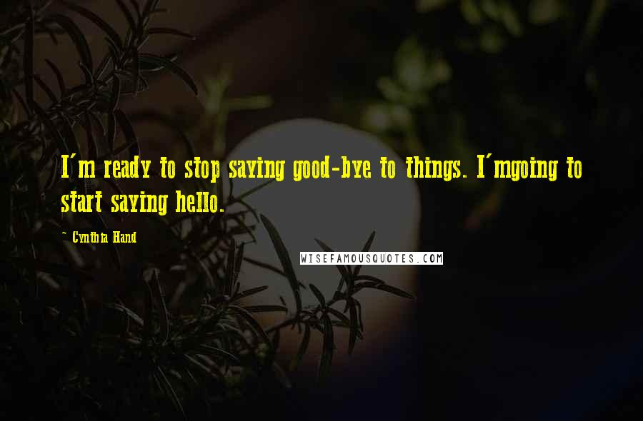 Cynthia Hand quotes: I'm ready to stop saying good-bye to things. I'mgoing to start saying hello.
