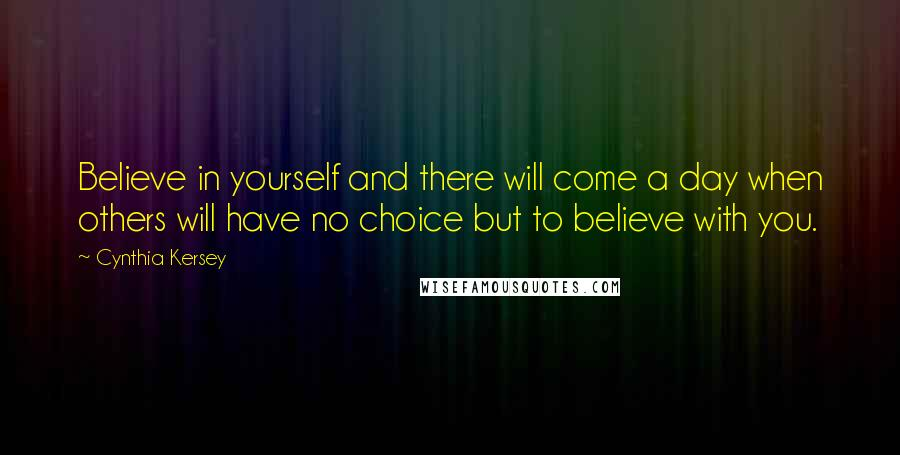 Cynthia Kersey quotes: Believe in yourself and there will come a day when others will have no choice but to believe with you.