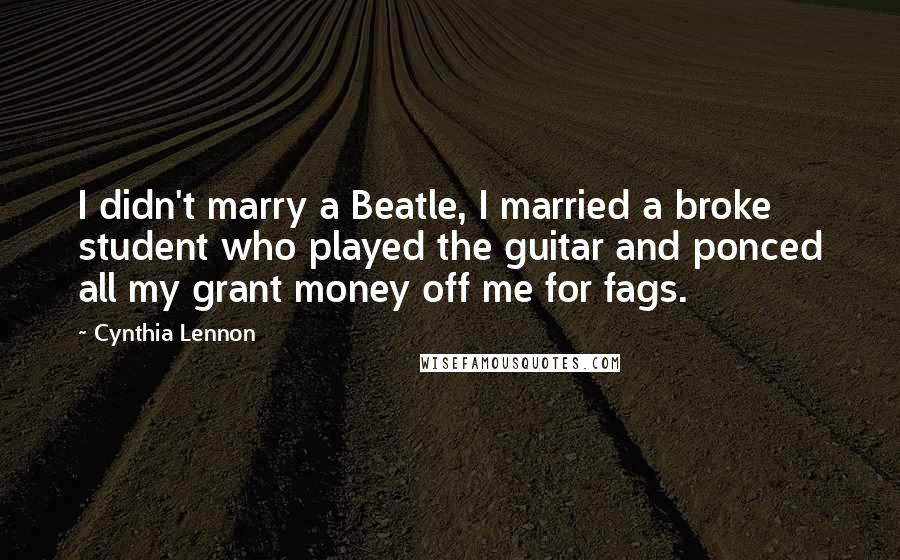 Cynthia Lennon quotes: I didn't marry a Beatle, I married a broke student who played the guitar and ponced all my grant money off me for fags.
