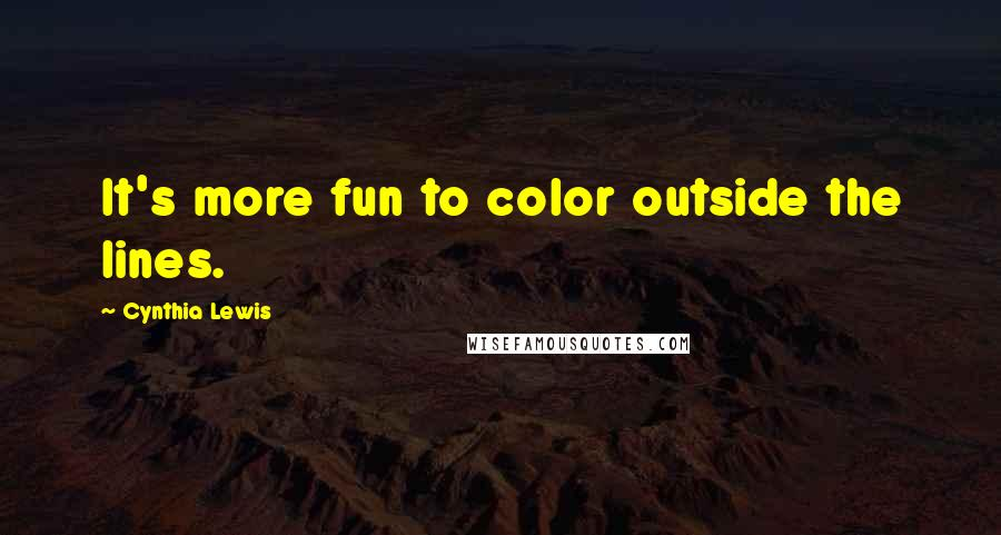 Cynthia Lewis quotes: It's more fun to color outside the lines.