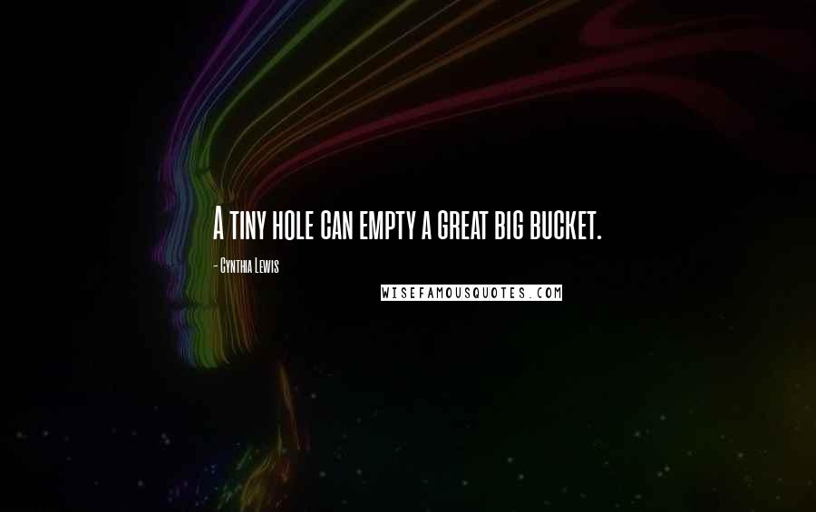 Cynthia Lewis quotes: A tiny hole can empty a great big bucket.
