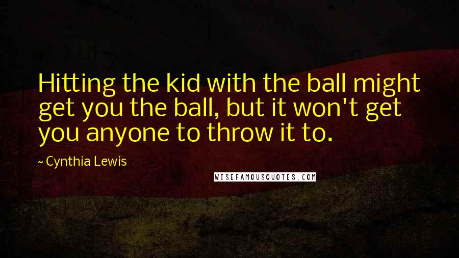 Cynthia Lewis quotes: Hitting the kid with the ball might get you the ball, but it won't get you anyone to throw it to.