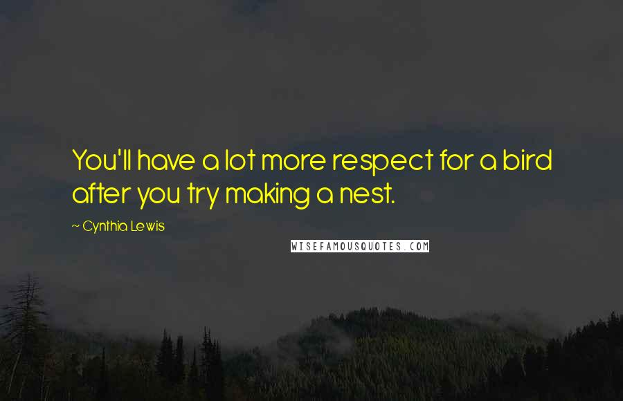 Cynthia Lewis quotes: You'll have a lot more respect for a bird after you try making a nest.