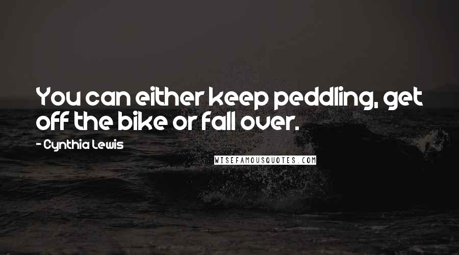 Cynthia Lewis quotes: You can either keep peddling, get off the bike or fall over.