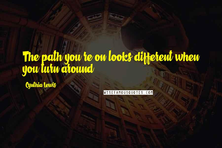 Cynthia Lewis quotes: The path you're on looks different when you turn around.