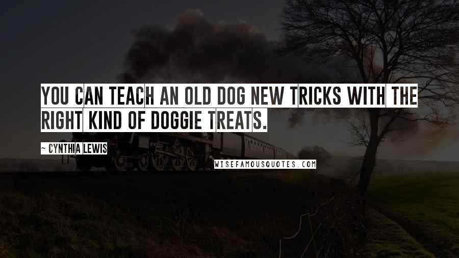Cynthia Lewis quotes: You can teach an old dog new tricks with the right kind of doggie treats.