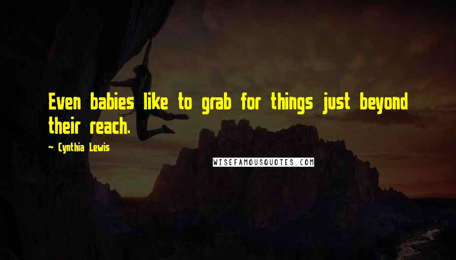 Cynthia Lewis quotes: Even babies like to grab for things just beyond their reach.