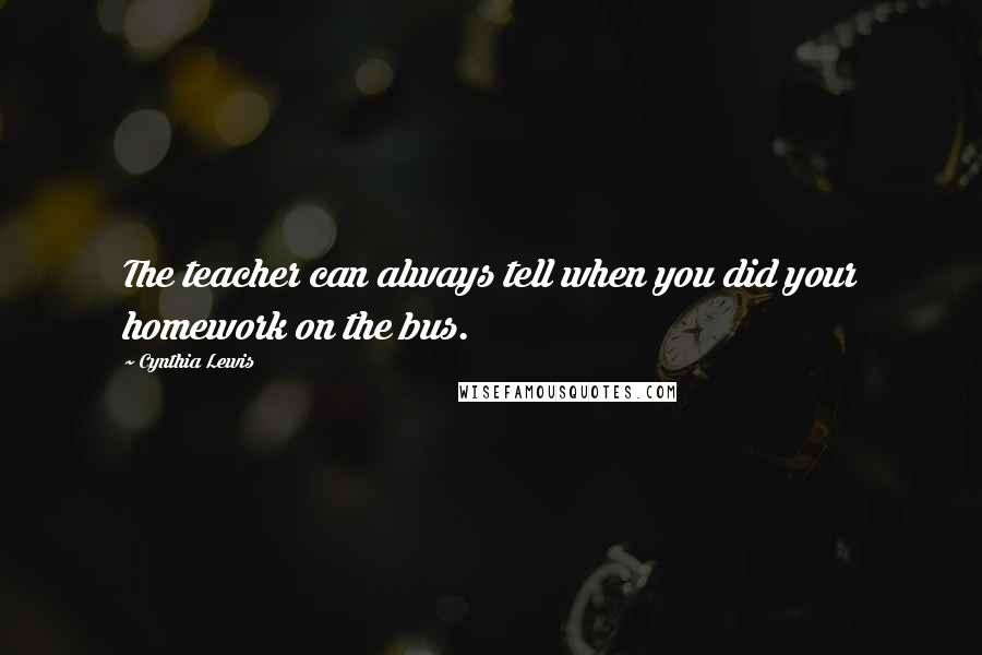 Cynthia Lewis quotes: The teacher can always tell when you did your homework on the bus.