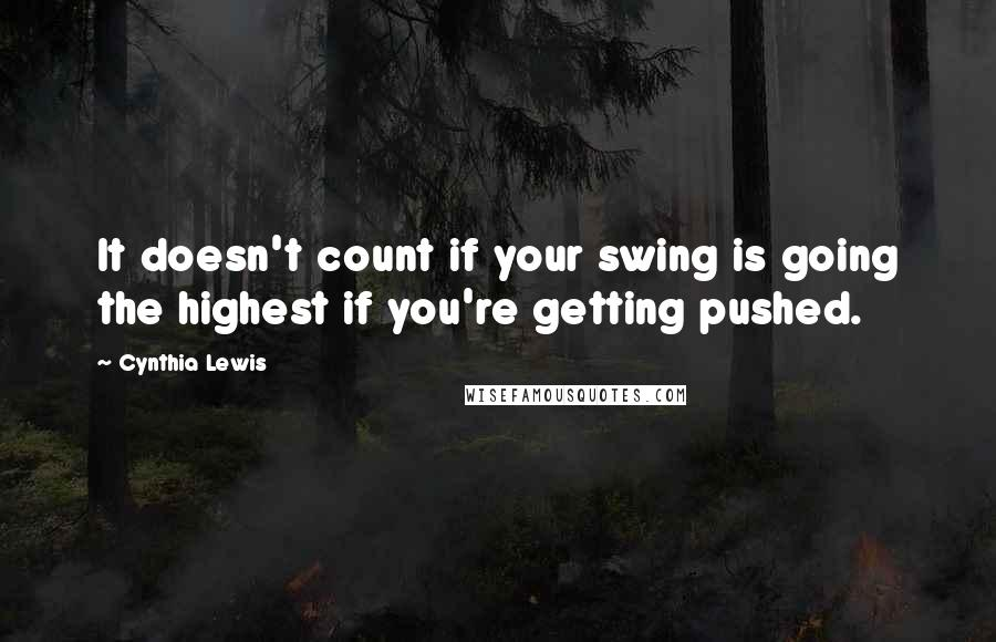 Cynthia Lewis quotes: It doesn't count if your swing is going the highest if you're getting pushed.