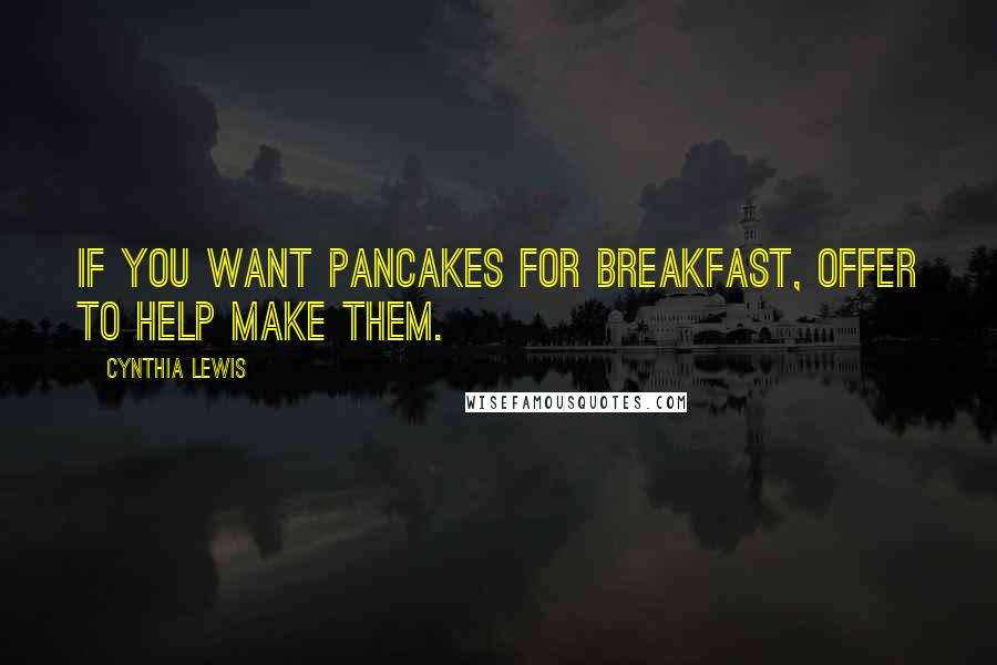 Cynthia Lewis quotes: If you want pancakes for breakfast, offer to help make them.