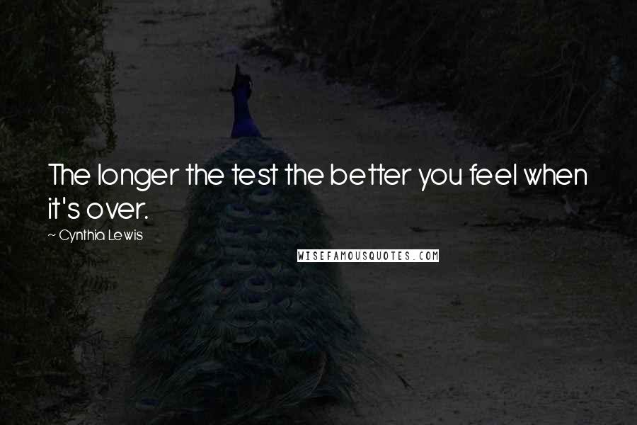 Cynthia Lewis quotes: The longer the test the better you feel when it's over.