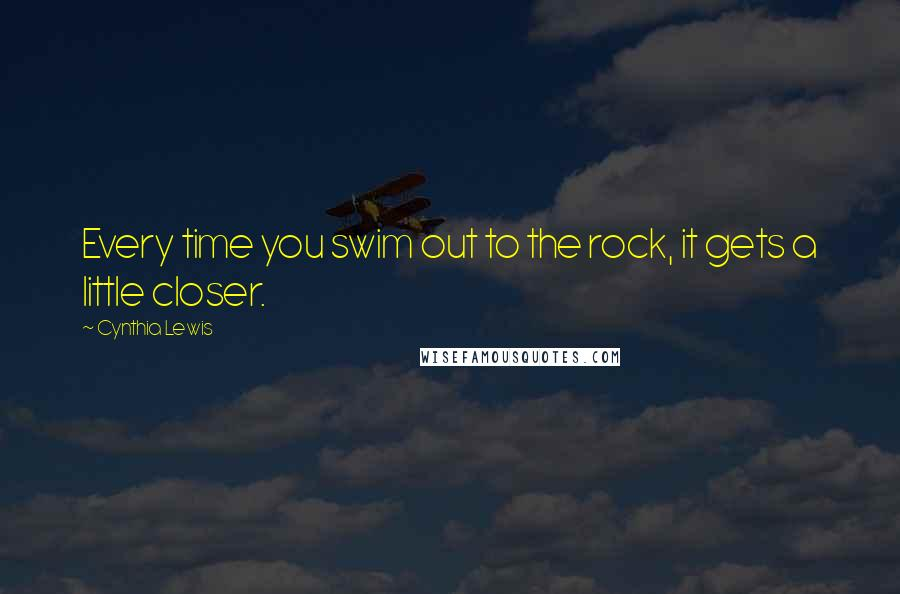 Cynthia Lewis quotes: Every time you swim out to the rock, it gets a little closer.